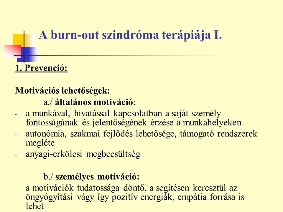 A burn-out szindróma terápiája I. 1. Prevenció: Motivációs lehetőségek: a./ általános motiváció: - a munkával, hivatással kapcsolatban a saját személy