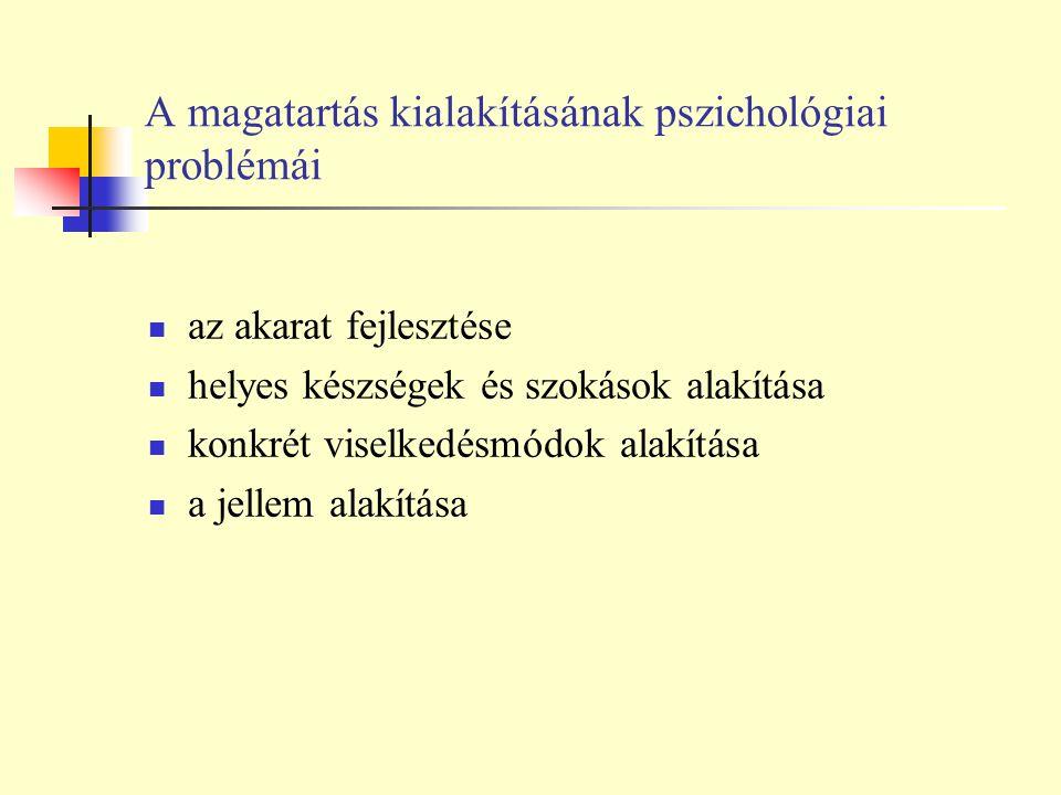 A magatartás kialakításának pszichológiai problémái az akarat fejlesztése helyes készségek és szokások alakítása konkrét viselkedésmódok alakítása a j