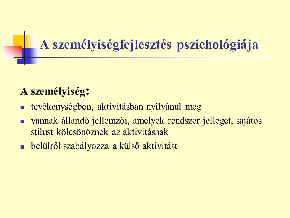 A személyiségfejlesztés pszichológiája A személyiség : tevékenységben, aktivitásban nyilvánul meg vannak állandó jellemzői, amelyek rendszer jelleget,