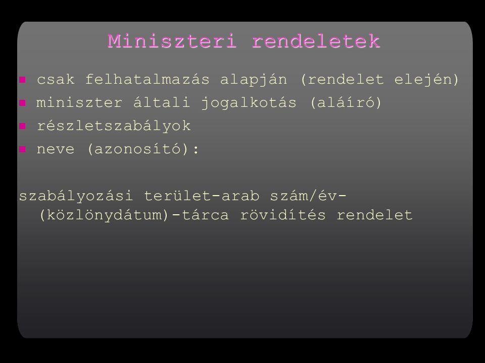Miniszteri rendeletek csak felhatalmazás alapján (rendelet elején) miniszter általi jogalkotás (aláíró) részletszabályok neve (azonosító): szabályozási terület-arab szám/év- (közlönydátum)-tárca rövidítés rendelet
