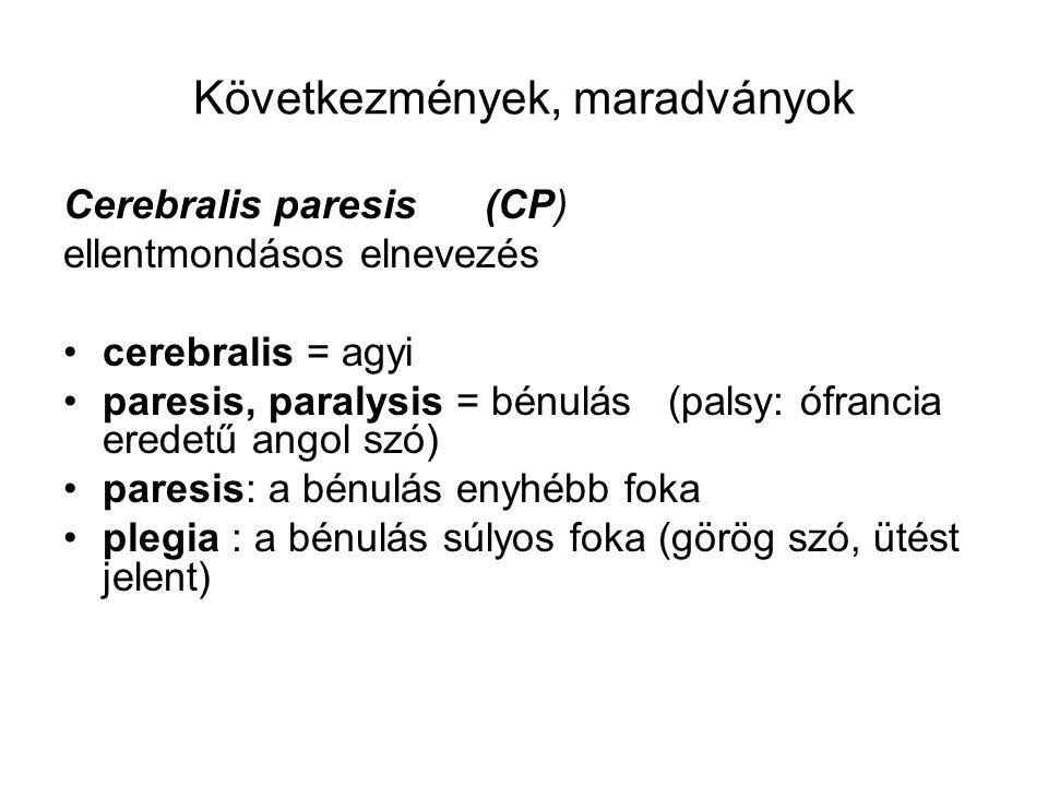 Következmények, maradványok Cerebralis paresis (CP) ellentmondásos elnevezés cerebralis = agyi paresis, paralysis = bénulás (palsy: ófrancia eredetű a
