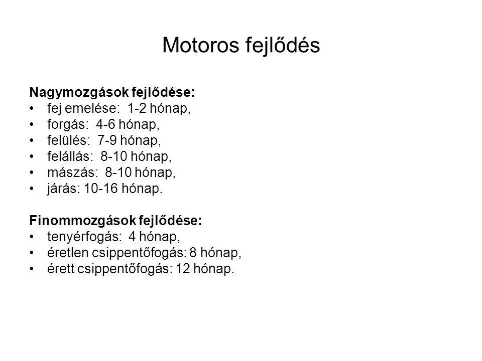 Motoros fejlődés Nagymozgások fejlődése: fej emelése: 1-2 hónap, forgás: 4-6 hónap, felülés: 7-9 hónap, felállás: 8-10 hónap, mászás: 8-10 hónap, járá