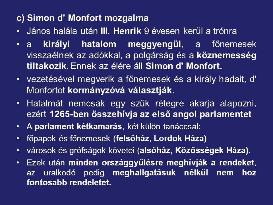 c) Simon d' Monfort mozgalma János halála után III. Henrik 9 évesen kerül a trónra a királyi hatalom meggyengül, a főnemesek visszaélnek az adókkal, a