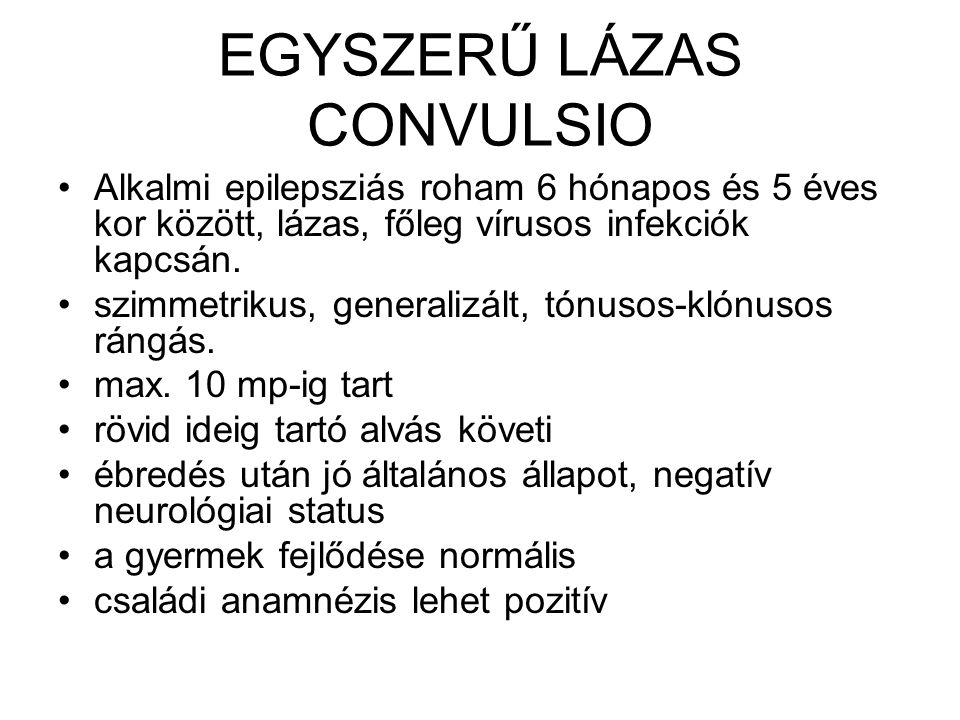 EGYSZERŰ LÁZAS CONVULSIO Alkalmi epilepsziás roham 6 hónapos és 5 éves kor között, lázas, főleg vírusos infekciók kapcsán. szimmetrikus, generalizált,