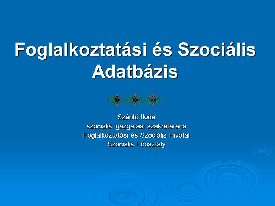 Foglalkoztatási és Szociális Adatbázis Szántó Ilona szociális igazgatási szakreferens Foglalkoztatási és Szociális Hivatal Szociális Főosztály