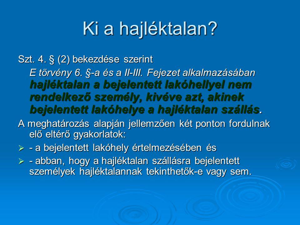 Ki a hajléktalan? Szt. 4. § (2) bekezdése szerint E törvény 6. §-a és a II-III. Fejezet alkalmazásában hajléktalan a bejelentett lakóhellyel nem rende