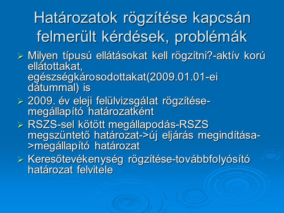 Határozatok rögzítése kapcsán felmerült kérdések, problémák  Milyen típusú ellátásokat kell rögzítni?-aktív korú ellátottakat, egészségkárosodottakat(2009.01.01-ei dátummal) is  2009.