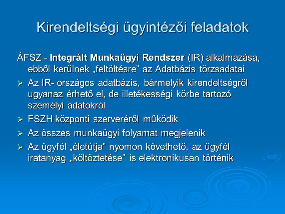 """Kirendeltségi ügyintézői feladatok ÁFSZ - Integrált Munkaügyi Rendszer (IR) alkalmazása, ebből kerülnek """"feltöltésre az Adatbázis törzsadatai  Az IR- országos adatbázis, bármelyik kirendeltségről ugyanaz érhető el, de illetékességi körbe tartozó személyi adatokról  FSZH központi szerveréről működik  Az összes munkaügyi folyamat megjelenik  Az ügyfél """"életútja nyomon követhető, az ügyfél iratanyag """"költöztetése is elektronikusan történik"""