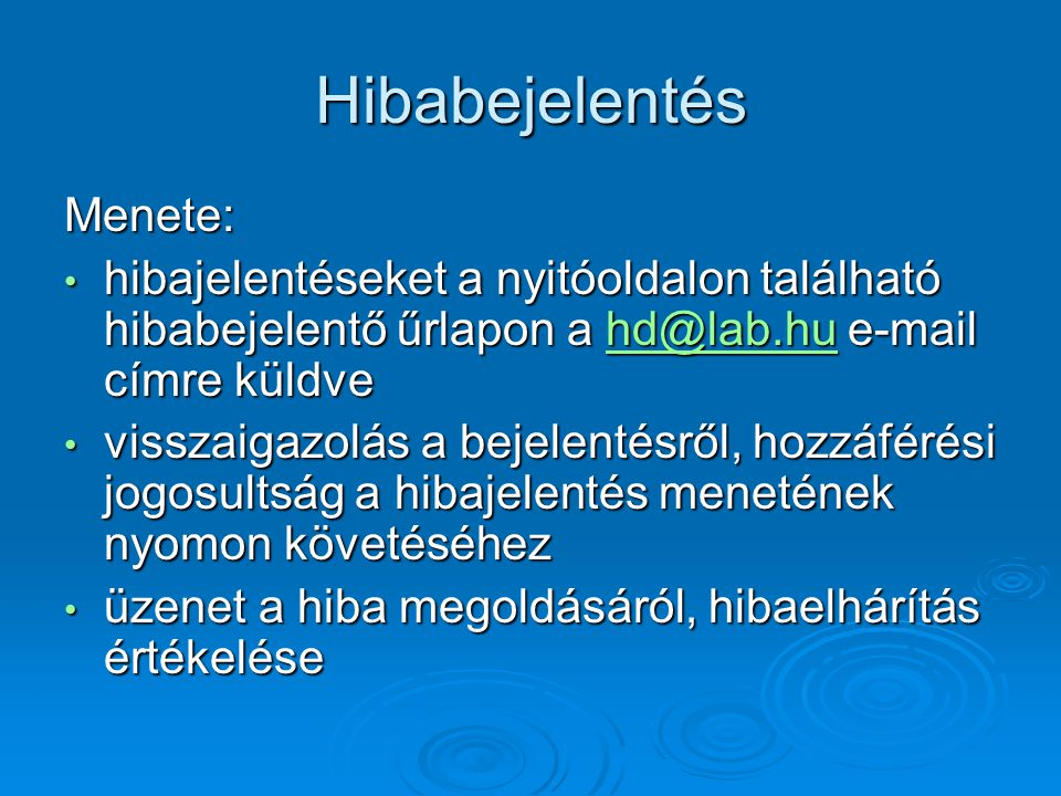 Hibabejelentés Menete: hibajelentéseket a nyitóoldalon található hibabejelentő űrlapon a hd@lab.hu e-mail címre küldve hibajelentéseket a nyitóoldalon található hibabejelentő űrlapon a hd@lab.hu e-mail címre küldvehd@lab.hu visszaigazolás a bejelentésről, hozzáférési jogosultság a hibajelentés menetének nyomon követéséhez visszaigazolás a bejelentésről, hozzáférési jogosultság a hibajelentés menetének nyomon követéséhez üzenet a hiba megoldásáról, hibaelhárítás értékelése üzenet a hiba megoldásáról, hibaelhárítás értékelése