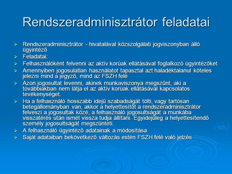 Rendszeradminisztrátor feladatai  Rendszeradminisztrátor - hivatalával közszolgálati jogviszonyban álló ügyintéző  Feladatai:  Felhasználóként felvenni az aktív korúak ellátásával foglalkozó ügyintézőket  Amennyiben jogosulatlan használatot tapasztal azt haladéktalanul köteles jelezni mind a jegyző, mind az FSZH felé  Azon jogosultat levenni, akinek munkaviszonya megszűnt, aki a továbbiakban nem látja el az aktív korúak ellátásával kapcsolatos tevékenységet.