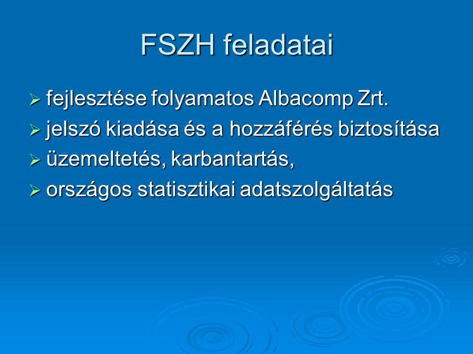 FSZH feladatai  fejlesztése folyamatos Albacomp Zrt.  jelszó kiadása és a hozzáférés biztosítása  üzemeltetés, karbantartás,  országos statisztika