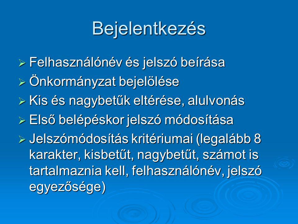 Bejelentkezés  Felhasználónév és jelszó beírása  Önkormányzat bejelölése  Kis és nagybetűk eltérése, alulvonás  Első belépéskor jelszó módosítása  Jelszómódosítás kritériumai (legalább 8 karakter, kisbetűt, nagybetűt, számot is tartalmaznia kell, felhasználónév, jelszó egyezősége)