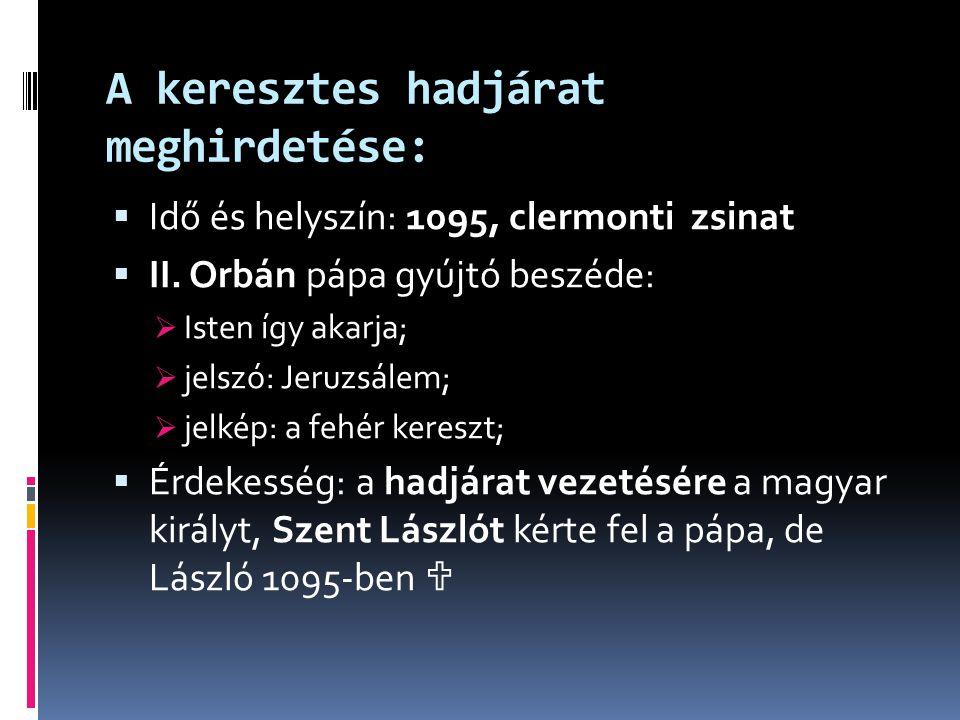 A keresztes hadjárat meghirdetése:  Idő és helyszín: 1095, clermonti zsinat  II. Orbán pápa gyújtó beszéde:  Isten így akarja;  jelszó: Jeruzsálem