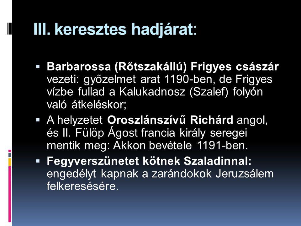 III. keresztes hadjárat:  Barbarossa (Rőtszakállú) Frigyes császár vezeti: győzelmet arat 1190-ben, de Frigyes vízbe fullad a Kalukadnosz (Szalef) fo