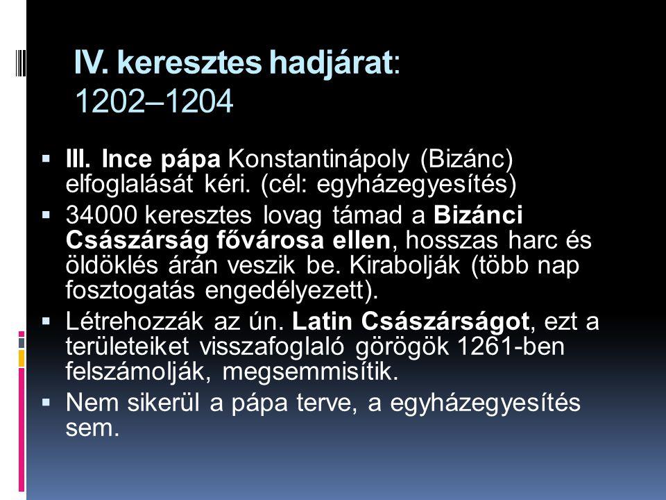 IV. keresztes hadjárat: 1202–1204  III. Ince pápa Konstantinápoly (Bizánc) elfoglalását kéri. (cél: egyházegyesítés)  34000 keresztes lovag támad a