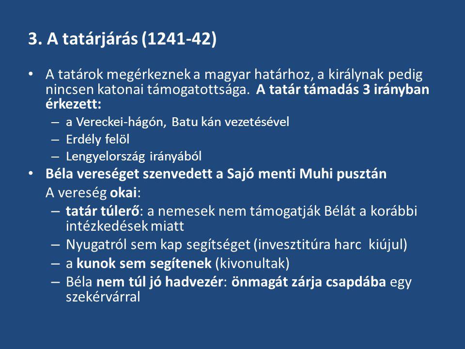 3. A tatárjárás (1241-42) A tatárok megérkeznek a magyar határhoz, a királynak pedig nincsen katonai támogatottsága. A tatár támadás 3 irányban érkeze