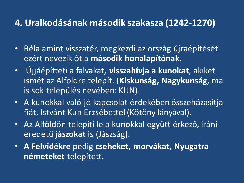 4. Uralkodásának második szakasza (1242-1270) Béla amint visszatér, megkezdi az ország újraépítését ezért nevezik őt a második honalapítónak. Újjáépít