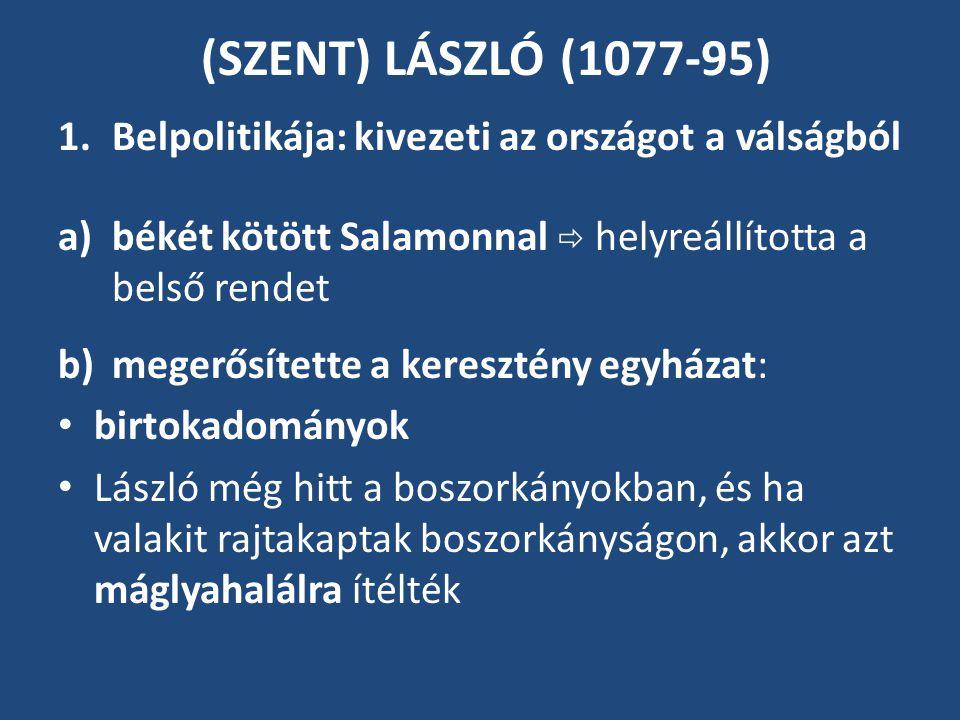 (SZENT) LÁSZLÓ (1077-95) 1.Belpolitikája: kivezeti az országot a válságból a)békét kötött Salamonnal  helyreállította a belső rendet b)megerősítette a keresztény egyházat: birtokadományok László még hitt a boszorkányokban, és ha valakit rajtakaptak boszorkányságon, akkor azt máglyahalálra ítélték