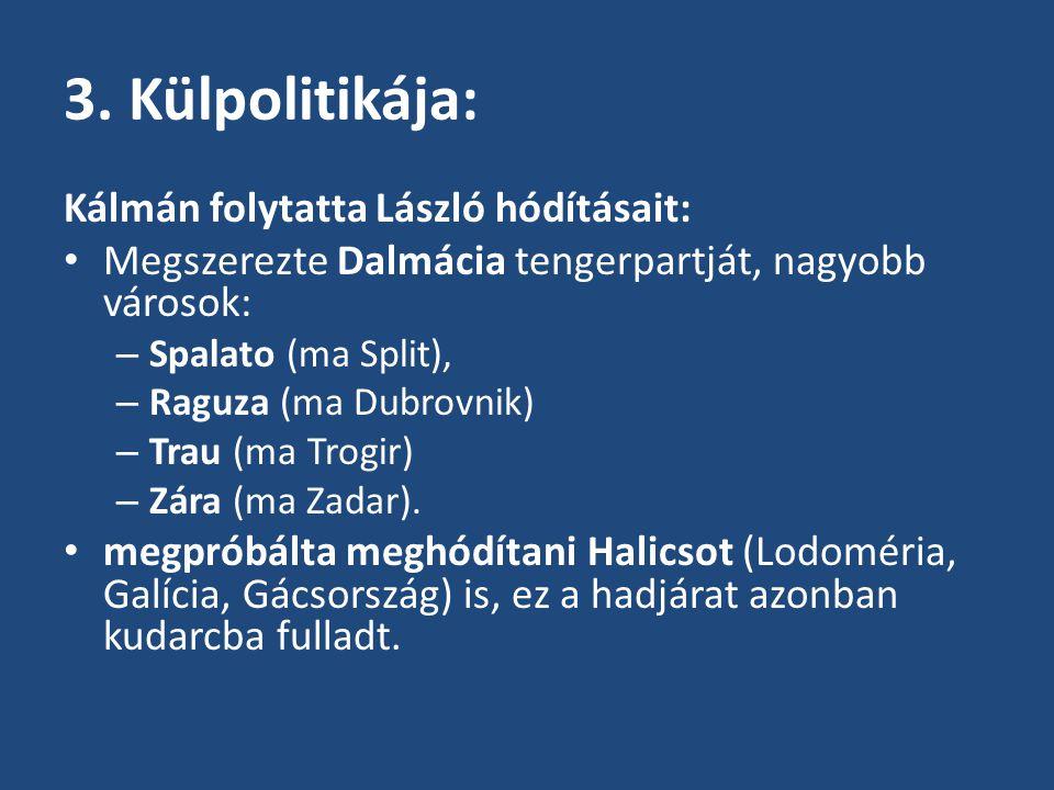 3. Külpolitikája: Kálmán folytatta László hódításait: Megszerezte Dalmácia tengerpartját, nagyobb városok: – Spalato (ma Split), – Raguza (ma Dubrovni
