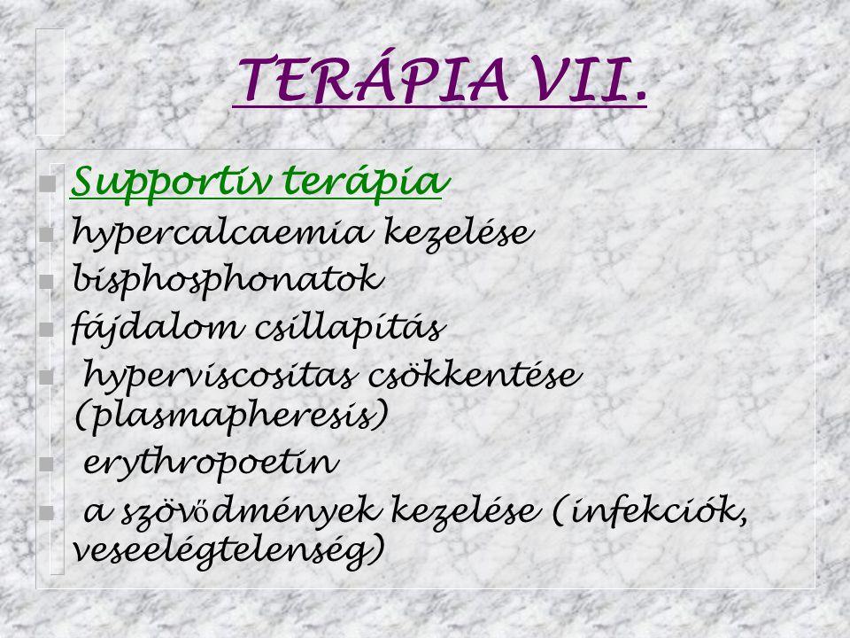 TERÁPIA VII. n Supportiv terápia n hypercalcaemia kezelése n bisphosphonatok n fájdalom csillapítás n hyperviscositas csökkentése (plasmapheresis) n e