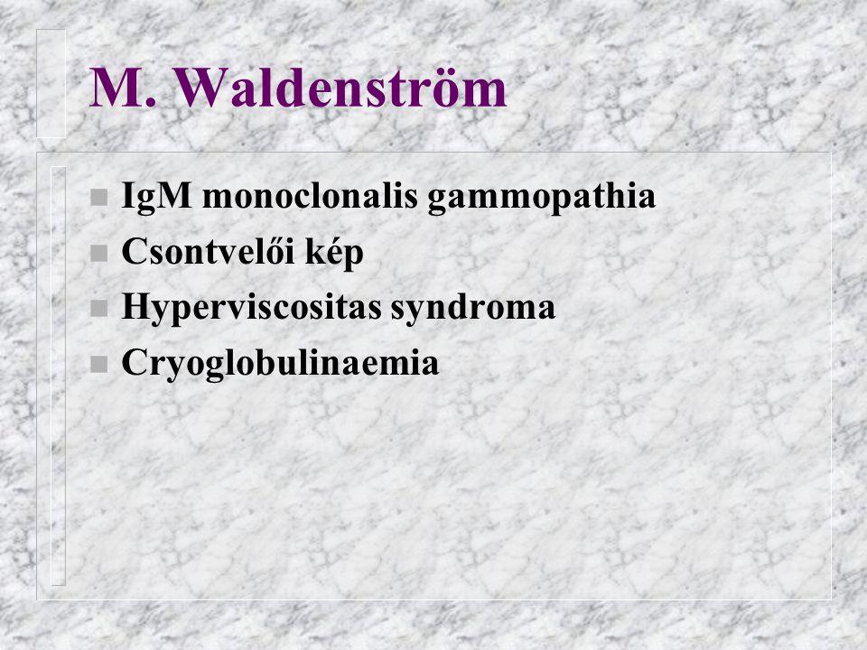 M. Waldenström n IgM monoclonalis gammopathia n Csontvelői kép n Hyperviscositas syndroma n Cryoglobulinaemia