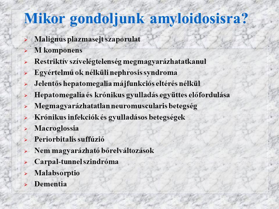 Mikor gondoljunk amyloidosisra?  Malignus plazmasejt szaporulat  M komponens  Restriktív szívelégtelenség megmagyarázhatatkanul  Egyértelmű ok nél