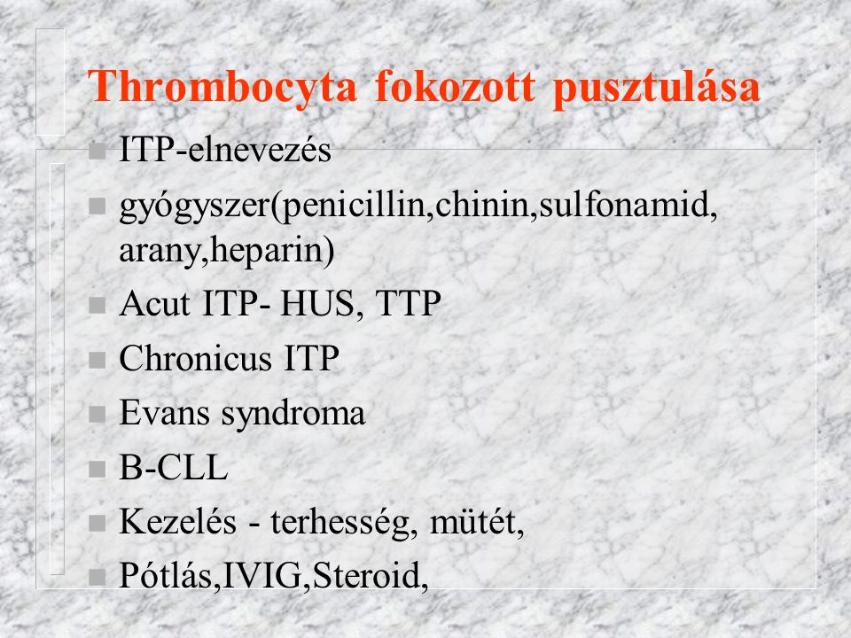 Thrombocyta fokozott pusztulása n ITP-elnevezés n gyógyszer(penicillin,chinin,sulfonamid, arany,heparin) n Acut ITP- HUS, TTP n Chronicus ITP n Evans