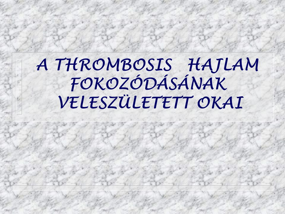A THROMBOSIS HAJLAM FOKOZÓDÁSÁNAK VELESZÜLETETT OKAI
