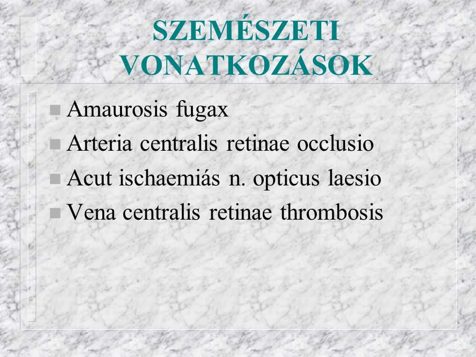 SZEMÉSZETI VONATKOZÁSOK n Amaurosis fugax n Arteria centralis retinae occlusio n Acut ischaemiás n. opticus laesio n Vena centralis retinae thrombosis