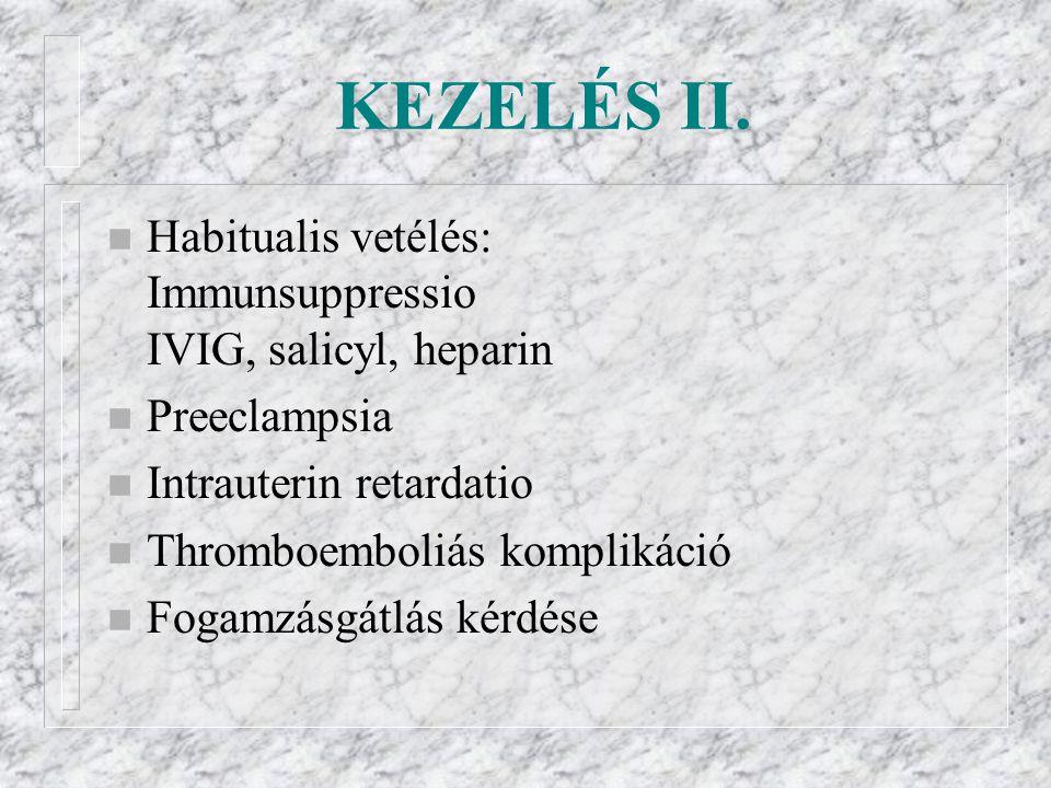 KEZELÉS II. n Habitualis vetélés: Immunsuppressio IVIG, salicyl, heparin n Preeclampsia n Intrauterin retardatio n Thromboemboliás komplikáció n Fogam