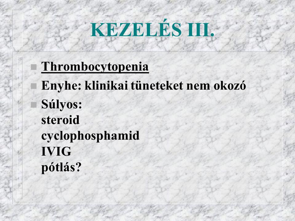 KEZELÉS III. n Thrombocytopenia n Enyhe: klinikai tüneteket nem okozó n Súlyos: steroid cyclophosphamid IVIG pótlás?