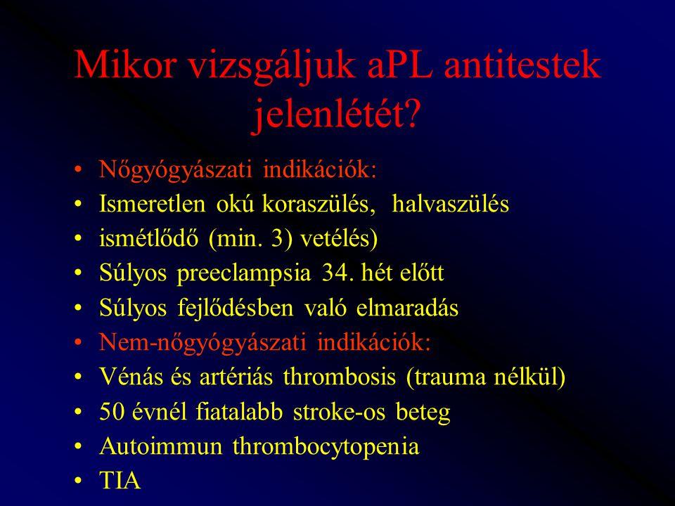 Mikor vizsgáljuk aPL antitestek jelenlétét? Nőgyógyászati indikációk: Ismeretlen okú koraszülés, halvaszülés ismétlődő (min. 3) vetélés) Súlyos preecl