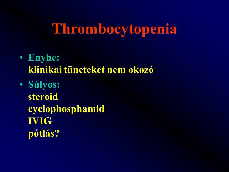 Thrombocytopenia Enyhe: klinikai tüneteket nem okozó Súlyos: steroid cyclophosphamid IVIG pótlás?