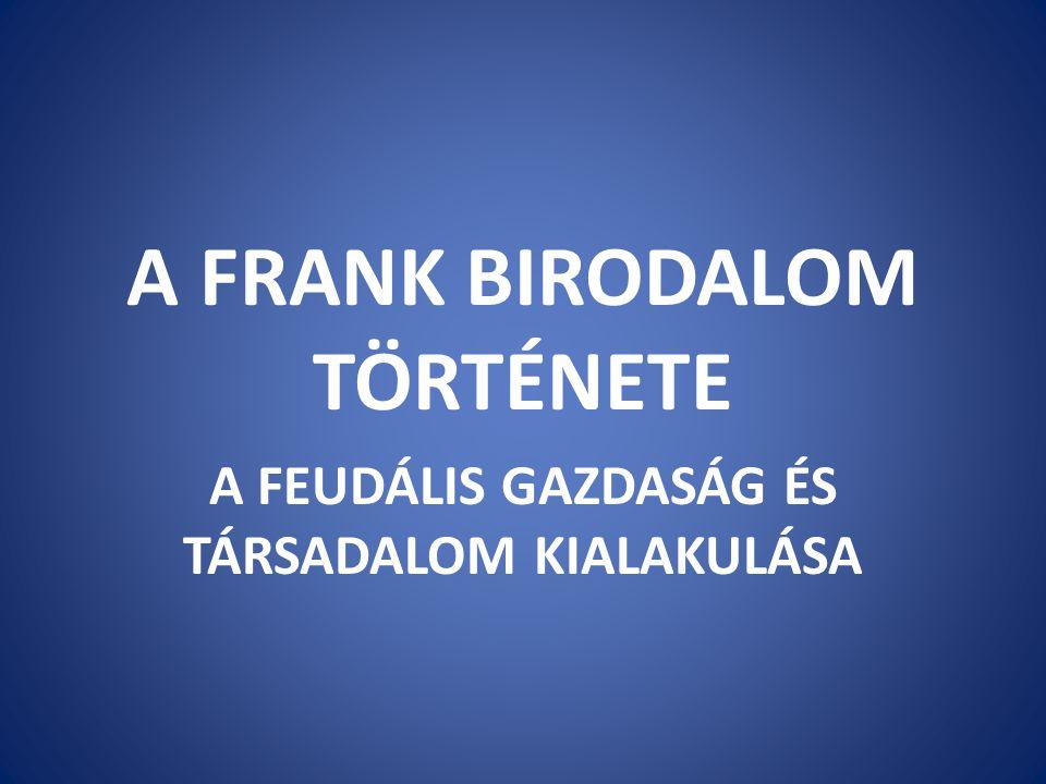 A FRANK BIRODALOM TÖRTÉNETE A FEUDÁLIS GAZDASÁG ÉS TÁRSADALOM KIALAKULÁSA
