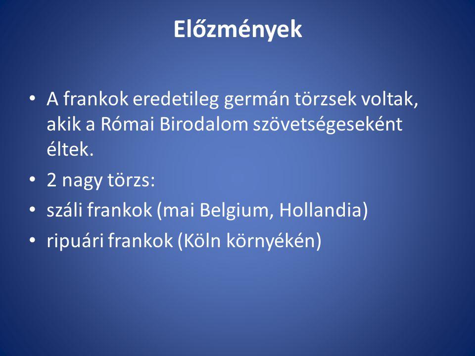 Előzmények A frankok eredetileg germán törzsek voltak, akik a Római Birodalom szövetségeseként éltek. 2 nagy törzs: száli frankok (mai Belgium, Hollan