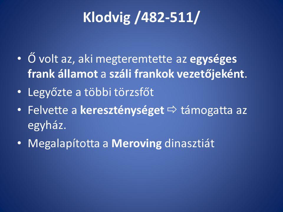 Klodvig /482-511/ Ő volt az, aki megteremtette az egységes frank államot a száli frankok vezetőjeként. Legyőzte a többi törzsfőt Felvette a keresztény