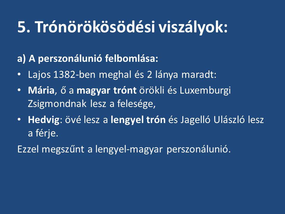 5. Trónörökösödési viszályok: a) A perszonálunió felbomlása: Lajos 1382-ben meghal és 2 lánya maradt: Mária, ő a magyar trónt örökli és Luxemburgi Zsi