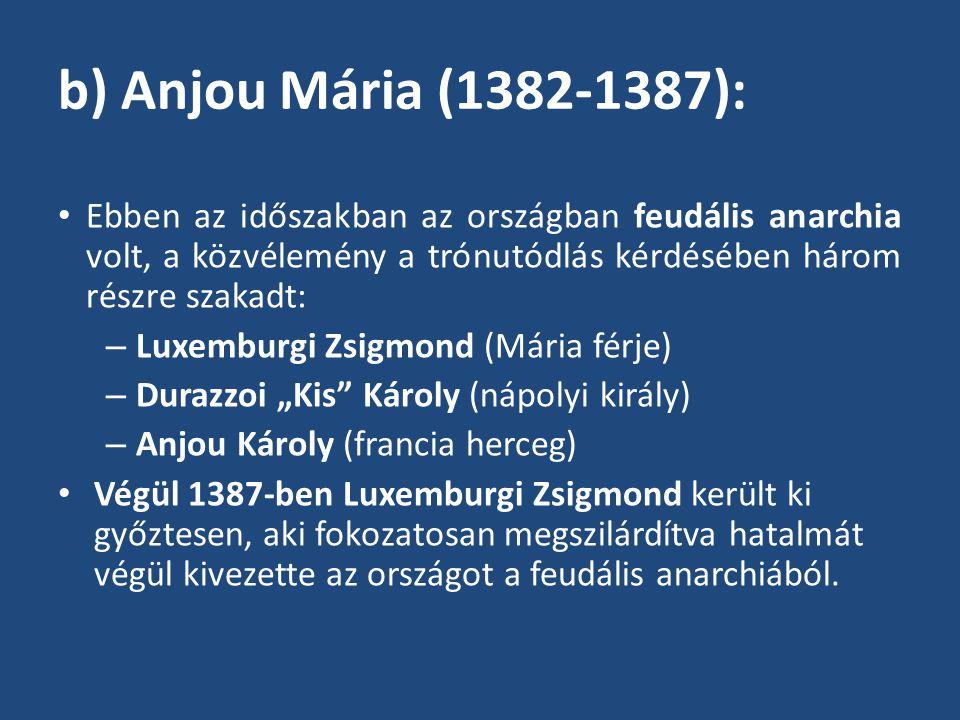 """b) Anjou Mária (1382-1387): Ebben az időszakban az országban feudális anarchia volt, a közvélemény a trónutódlás kérdésében három részre szakadt: – Luxemburgi Zsigmond (Mária férje) – Durazzoi """"Kis Károly (nápolyi király) – Anjou Károly (francia herceg) Végül 1387-ben Luxemburgi Zsigmond került ki győztesen, aki fokozatosan megszilárdítva hatalmát végül kivezette az országot a feudális anarchiából."""