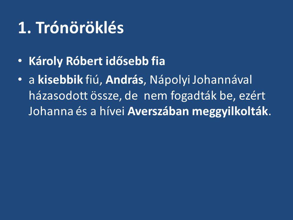 1. Trónöröklés Károly Róbert idősebb fia a kisebbik fiú, András, Nápolyi Johannával házasodott össze, de nem fogadták be, ezért Johanna és a hívei Ave