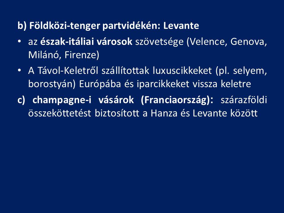 b) Földközi-tenger partvidékén: Levante az észak-itáliai városok szövetsége (Velence, Genova, Milánó, Firenze) A Távol-Keletről szállítottak luxuscikk