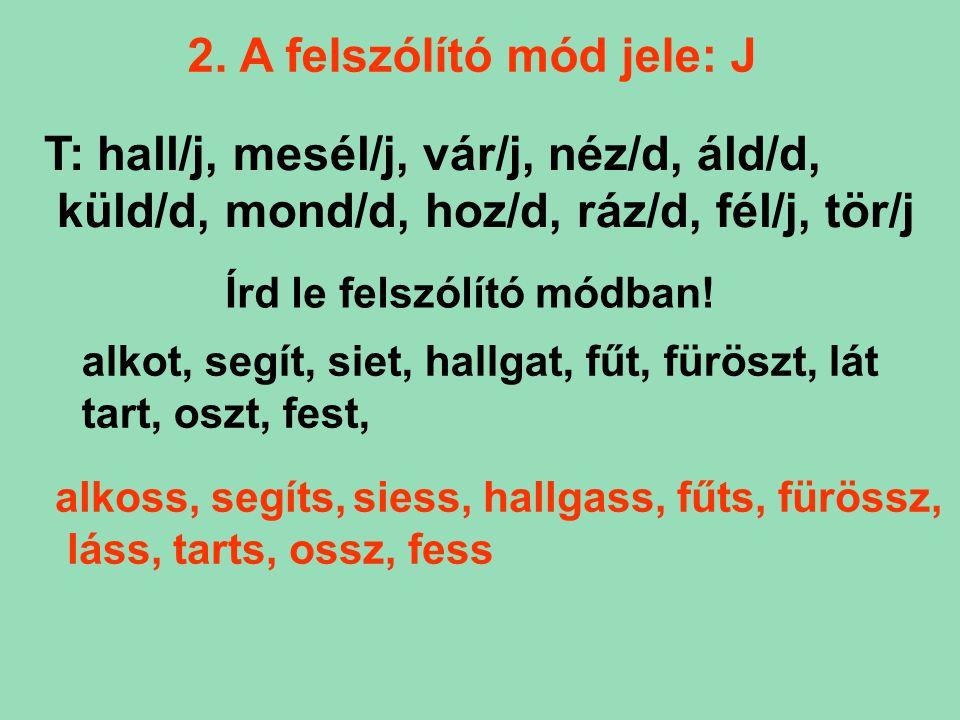 2. A felszólító mód jele: J T: hall/j, mesél/j, vár/j, néz/d, áld/d, küld/d, mond/d, hoz/d, ráz/d, fél/j, tör/j Írd le felszólító módban! alkot, segít
