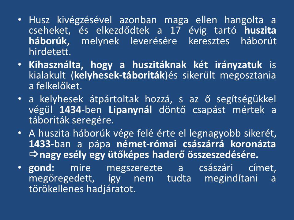 Husz kivégzésével azonban maga ellen hangolta a cseheket, és elkezdődtek a 17 évig tartó huszita háborúk, melynek leverésére keresztes háborút hirdete