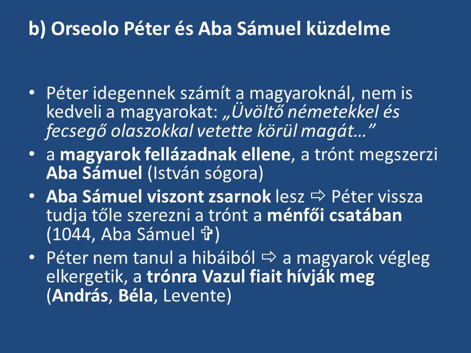 """b) Orseolo Péter és Aba Sámuel küzdelme Péter idegennek számít a magyaroknál, nem is kedveli a magyarokat: """"Üvöltő németekkel és fecsegő olaszokkal ve"""