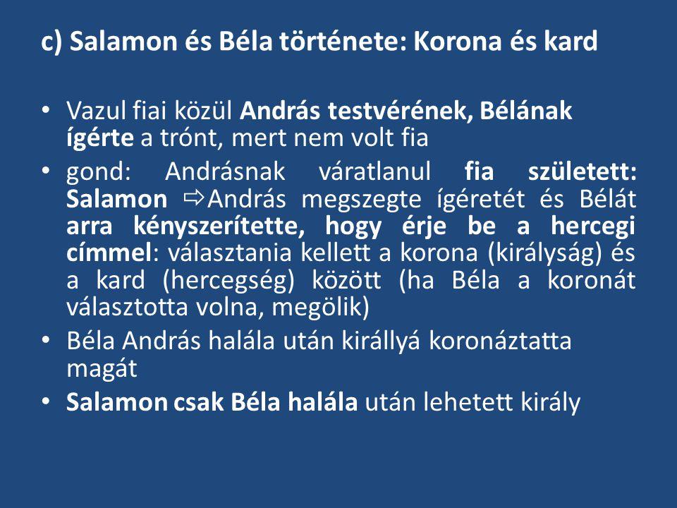c) Salamon és Béla története: Korona és kard Vazul fiai közül András testvérének, Bélának ígérte a trónt, mert nem volt fia gond: Andrásnak váratlanul