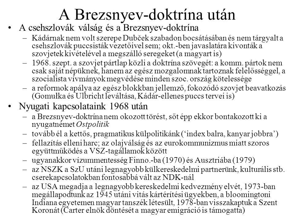 A Brezsnyev-doktrína után A csehszlovák válság és a Brezsnyev-doktrína –Kádárnak nem volt szerepe Dubček szabadon bocsátásában és nem tárgyalt a csehszlovák puccsisták vezetőivel sem; okt.-ben javaslatára kivonták a szovjetek kivételével a megszálló seregeket (a magyart is) –1968.