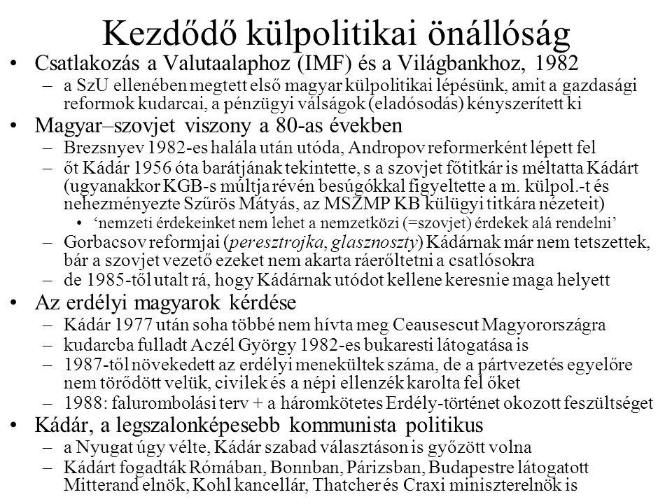 Kezdődő külpolitikai önállóság Csatlakozás a Valutaalaphoz (IMF) és a Világbankhoz, 1982 –a SzU ellenében megtett első magyar külpolitikai lépésünk, amit a gazdasági reformok kudarcai, a pénzügyi válságok (eladósodás) kényszerített ki Magyar–szovjet viszony a 80-as években –Brezsnyev 1982-es halála után utóda, Andropov reformerként lépett fel –őt Kádár 1956 óta barátjának tekintette, s a szovjet főtitkár is méltatta Kádárt (ugyanakkor KGB-s múltja révén besúgókkal figyeltette a m.