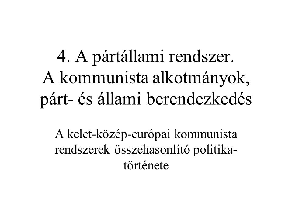 4. A pártállami rendszer. A kommunista alkotmányok, párt- és állami berendezkedés A kelet-közép-európai kommunista rendszerek összehasonlító politika