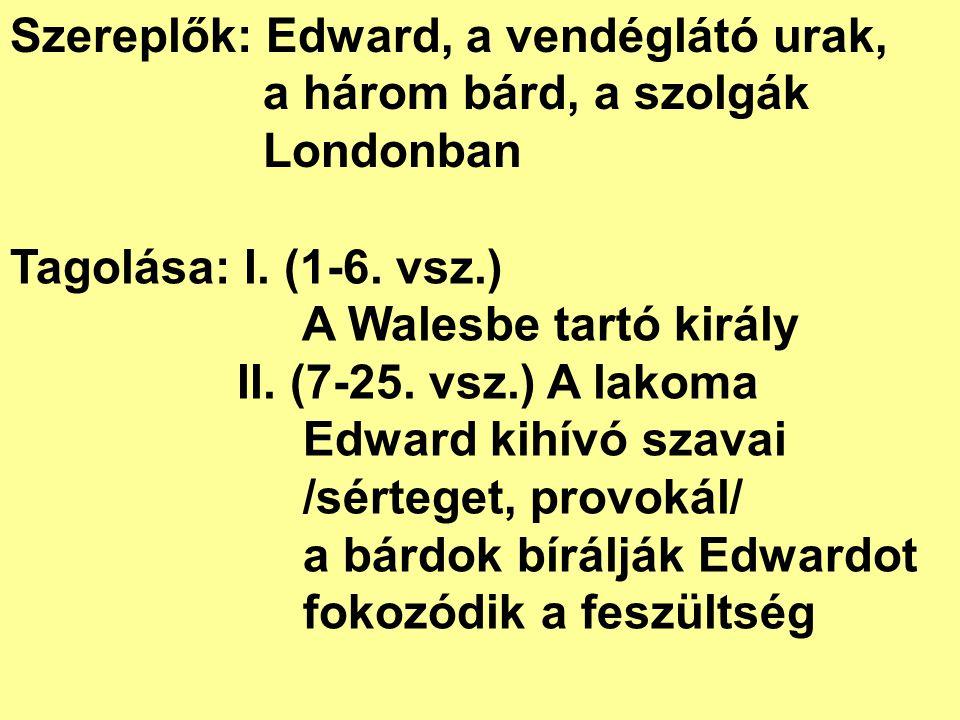 Szereplők: Edward, a vendéglátó urak, a három bárd, a szolgák Londonban Tagolása: I. (1-6. vsz.) A Walesbe tartó király II. (7-25. vsz.) A lakoma Edwa