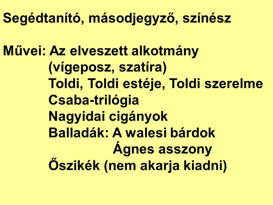Segédtanító, másodjegyző, színész Művei: Az elveszett alkotmány (vígeposz, szatíra) Toldi, Toldi estéje, Toldi szerelme Csaba-trilógia Nagyidai cigány
