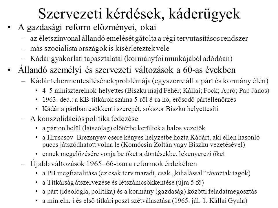 Szervezeti kérdések, káderügyek A gazdasági reform előzményei, okai –az életszínvonal állandó emelését gátolta a régi tervutasításos rendszer –más szocialista országok is kísérleteztek vele –Kádár gyakorlati tapasztalatai (kormányfői munkájából adódóan) Állandó személyi és szervezeti változások a 60-as években –Kádár tehermentesítésének problémája (egyszerre áll a párt és kormány élén) 4–5 miniszterelnök-helyettes (Biszku majd Fehér; Kállai; Fock; Apró; Pap János) 1963.